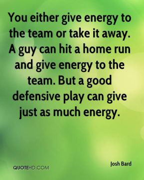 You either give energy to the team or take it away. A guy can hit a ...