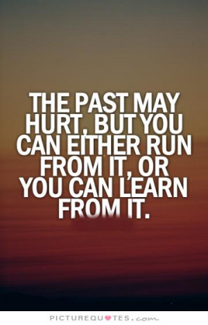 The past may hurt, but you can either run from it or learn from it ...