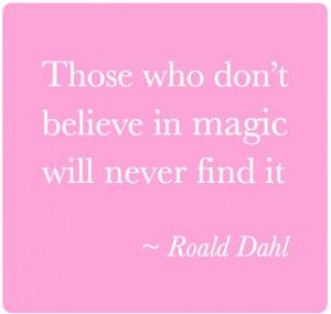 Quote by Roald Dahl believe in magic