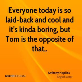 Everyone today is so laid-back and cool and it's kinda boring, but Tom ...
