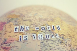 the world is yours….. to explore, I might add!