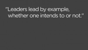 """... Lead By Example,Whether One Intends to Or Not"""" ~ Leadership Quote"""