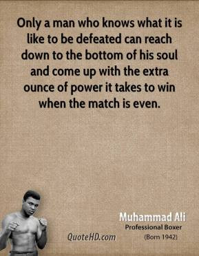 Only a man who knows what it is like to be defeated can reach down to ...