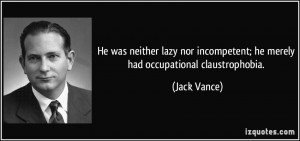 ... incompetent; he merely had occupational claustrophobia. - Jack Vance