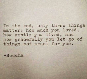 Buddha Quote ... Gracefully let go of things not meant for you...