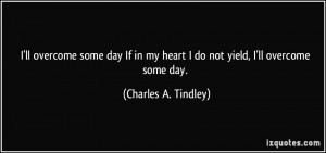 ... my heart I do not yield, I'll overcome some day. - Charles A. Tindley