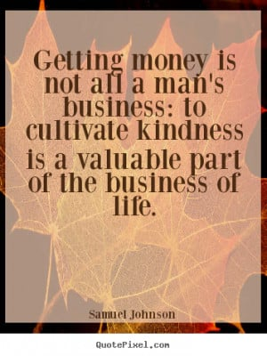 ... business: to cultivate kindness.. Samuel Johnson good life quotes