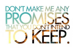 Don't make me any promises that you don't intend to keep.