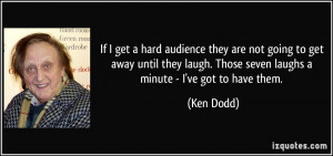 If I get a hard audience they are not going to get away until they ...