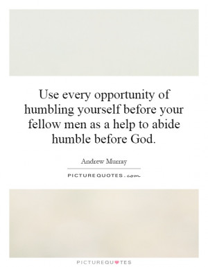 ... your fellow men as a help to abide humble before God. Picture Quote #1
