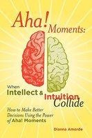 Aha! Moments: When Intellect & Intuition Collide by Dianna Amorde