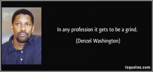In any profession it gets to be a grind. - Denzel Washington