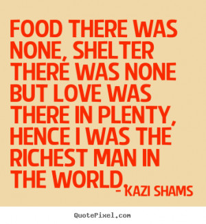 Food there was none, shelter there was none.. Kazi Shams good love ...