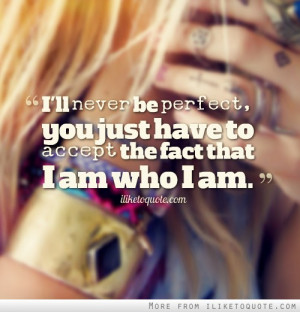 ... never be perfect, you just have to accept the fact that I am who I am