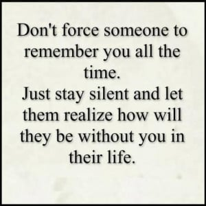 Don't force someone to remember you all the time.Just stay silent and ...