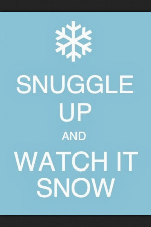 Snow Sayings Snuggle up and watch it snow.