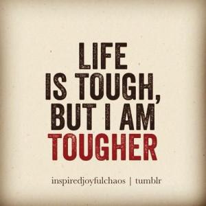 Life is tough, but I am tougher!
