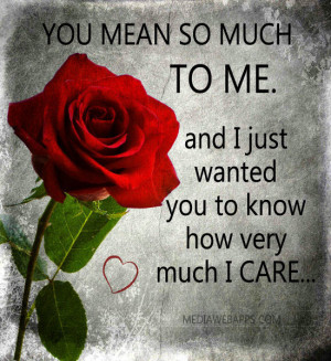 mean so much to me and I just wanted you to know how very much I care ...