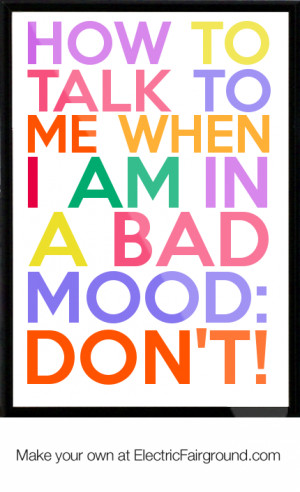 How to talk to me when I am in a bad mood: DON'T! Framed Quote