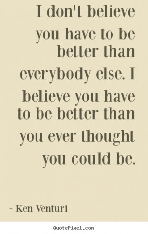 better than everybody else. I believe you have to be better than you ...