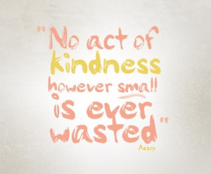 ... No Act Of Kindness However Small Is Ever Wasted ~ Daily Inspiration