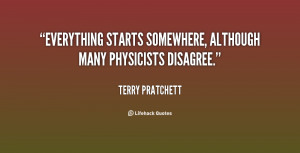"""Everything starts somewhere, although many physicists disagree."""""""