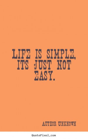 Unknown picture quotes - Life is simple, its just not easy. - Life ...
