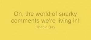 Charlie Day quote: Oh the world of snarky comments we're living in!