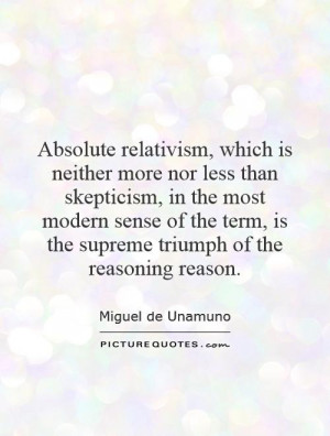 Absolute relativism, which is neither more nor less than skepticism ...