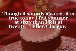 ... , it is true to say I felt younger at sixty than I felt at twenty