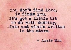 love, it finds you. It's got a little bit to do with destiny, fate ...