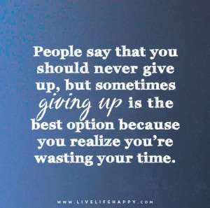 People say that you should never give up, but sometimes giving up is ...