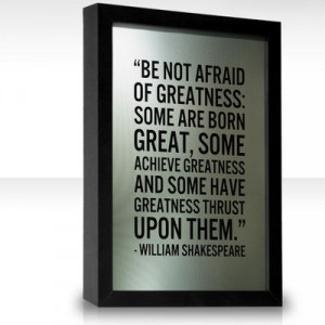 Be not afraid of greatness: some are born great, some achieve ...