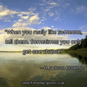 Quote of the day: When you really like someone, tell them. Sometimes ...