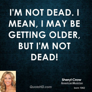 not dead. I mean, I may be getting older, but I'm not dead!