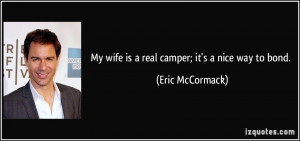 My wife is a real camper; it's a nice way to bond. - Eric McCormack