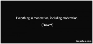Everything in moderation, including moderation. - Proverbs