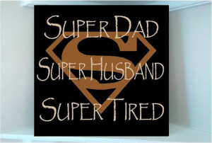 ... wooden sign w vinyl quote...Super Dad Super Husband Super Tired