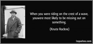 ... , youwere most likely to be missing out on something. - Knute Rockne