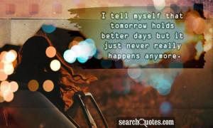 tell myself that tomorrow holds better days but it just never really ...