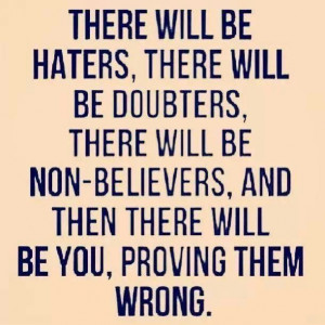 Haters. Prove them wrong.
