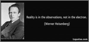 ... is in the observations, not in the electron. - Werner Heisenberg