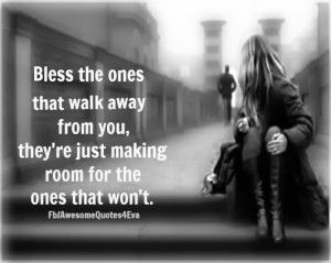 Bless the ones that walk away from you