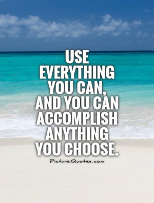 Use everything you can, and you can accomplish anything you choose ...