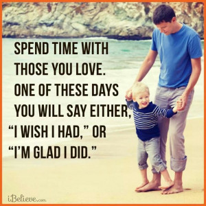 Spend time with those you love.