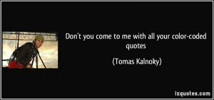 Don't you come to me with all your color-coded quotes - Tomas Kalnoky