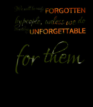 ... FORGOTTEN by people, unless we do something UNFORGETTABLE for them