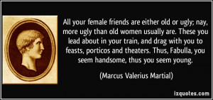 female friends are either old or ugly; nay, more ugly than old women ...