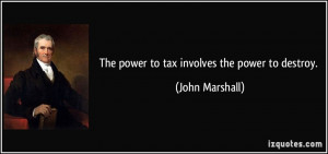The power to tax involves the power to destroy. - John Marshall