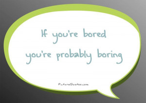 If you're bored you're probably boring Picture Quote #1